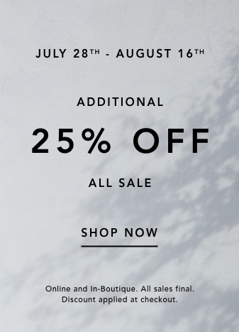 July 28 to August 16. additional 25% off all sale. shop now. online and in boutique. all sales final. discount applied at checkout.