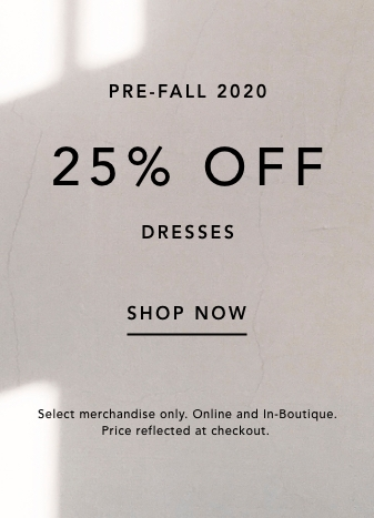 pre-fall 2020. 25% off dresses. shop now. select merchandise only. online and in boutiwue. price reflected at checkout.