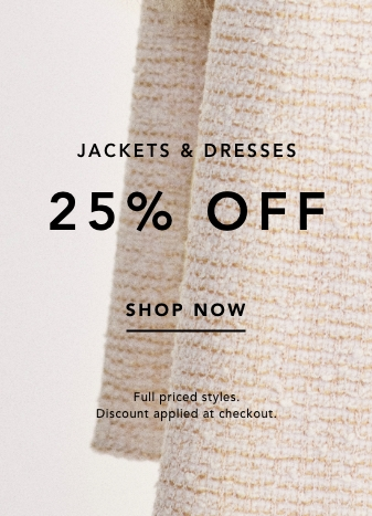 Jackets & Dresses 25% Off. Shop Now. Full priced styles. Discount applied at checkout.
