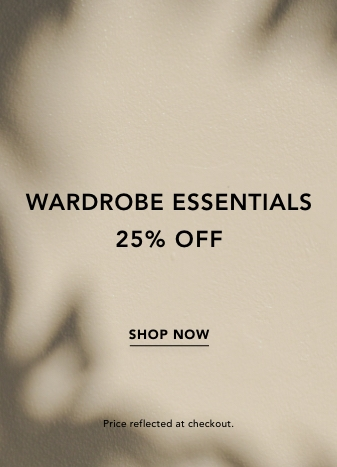 Wardrobe Essentials 25% Off. Shop Now. Price Reflected at Checkout.