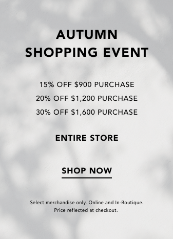 AUTUMN SHOPPING EVENT. 15% OFF $900 PURCHASE. 20% OFF $1,200 PURCHASE, 30% OFF $1,600 PURCHASE. ENTIRE STORE. SHOP NOW. SELECT MERCHANDISE ONLY. ONLINE AND IN BOUTIQUE. PRICE REFLECTED AT CHECKOUT.