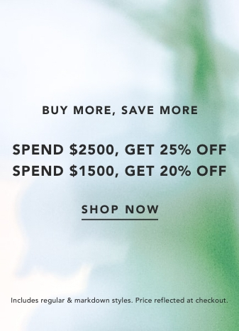 Buy More, Save More. Spend $2500, Get 25% Off. Spend $1500, Get 20% Off. Shop Now. Includes regular & markdown styles. Price reflected at checkout.