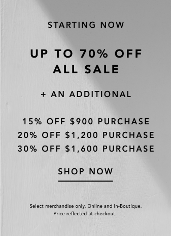 starting now. up to 70% off all sale. plus an additional 15% off $900 purchase, 20% off $1,200 purchase, or 30% off $1,600 purchase. shop now. select merchandise only. online and in boutique. price reflected at checkout.