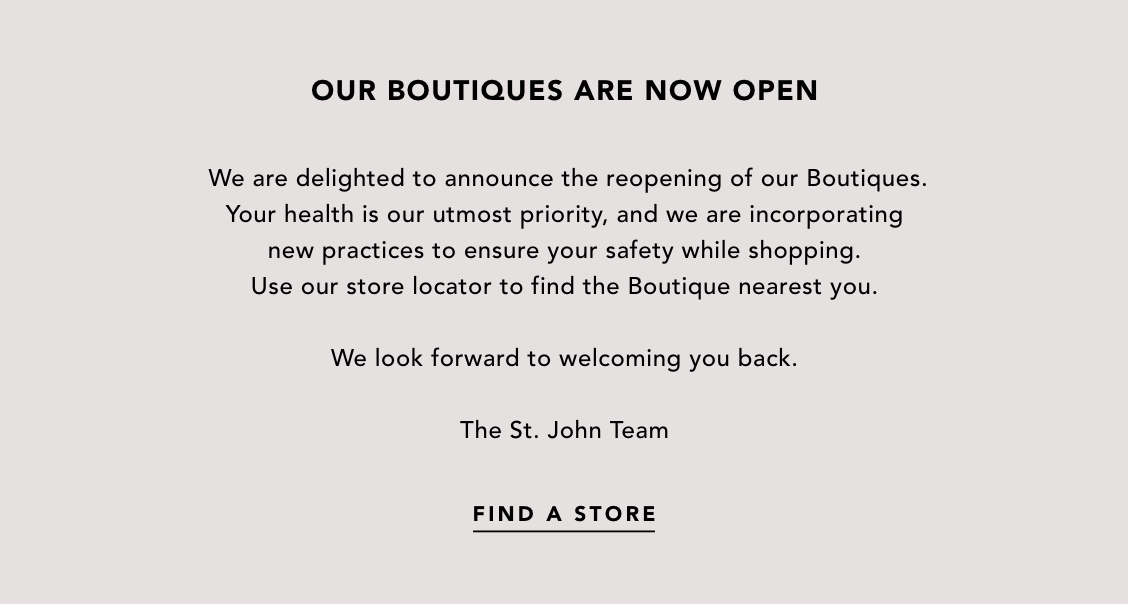 Our Boutiques Are Now Open. We are delighted to announce the reopening of our Boutiques. Your health is our utmost priority, and we are incorporating new practices to ensure your safety while shopping. Use our store locator to find the Boutique near you.