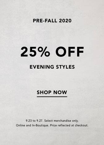 pre-fall 2020. 25% off evening styles. shop now. 9.23 to 9.27. select merchandise only. online an din boutique. price reflected at checkout.