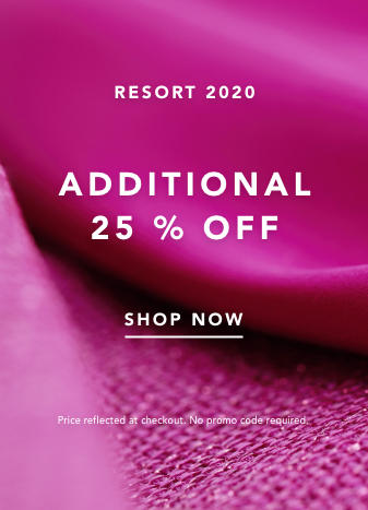 Resort 2020 collection. Additional 25% Off. Shop Now. Price reflected at Checkout. No code Needed