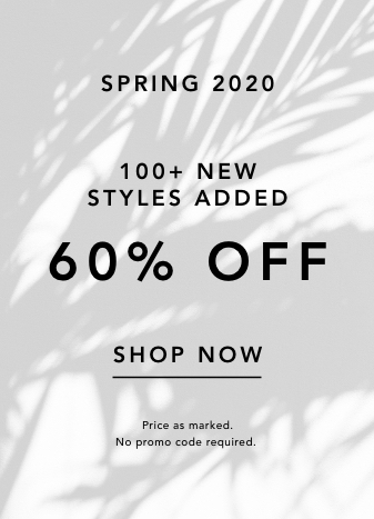 Spring 2020. 100+ new styles added. 60% off. Shop Now. Price reflected at Checkout. No code Needed