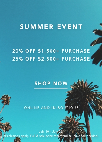 SUMMER EVENT. 20% OFF $1,500+ PURCHASE, 25% OFF $2,500+ PURCHASE. FULL & SALE PRICE MERCHANDISE. SHOP NOW. ONLINE AND IN-BOUTIQUE. *JULY 10 TO JULY 26TH. EXCLUSIONS APPLY. NO CODE NEEDED.
