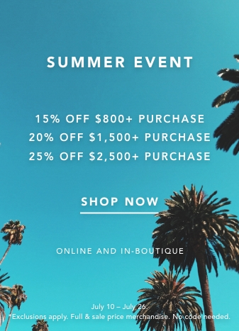 SUMMER EVENT. 15% of 800+ purchases. 20% OFF $1,500+ PURCHASE, 25% OFF $2,500+ PURCHASE. FULL & SALE PRICE MERCHANDISE. SHOP NOW. ONLINE AND IN-BOUTIQUE. *JULY 10 TO JULY 26TH. EXCLUSIONS APPLY. NO CODE NEEDED.