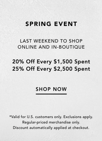 Spring Event Shop 1.31 – 2.17 Online and In-Boutique 20% Off Every $1,500 Spent 25% Off Every $2,500 Spent Shop Now *Exclusions apply. Regular-priced merchandise only. Discount automatically applied at checkout.